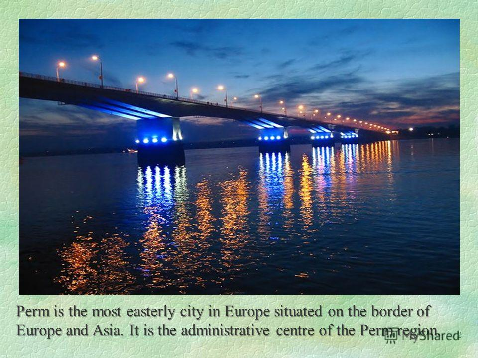 Perm is the most easterly city in Europe situated on the border of Europe and Asia. It is the administrative centre of the Perm region. 2