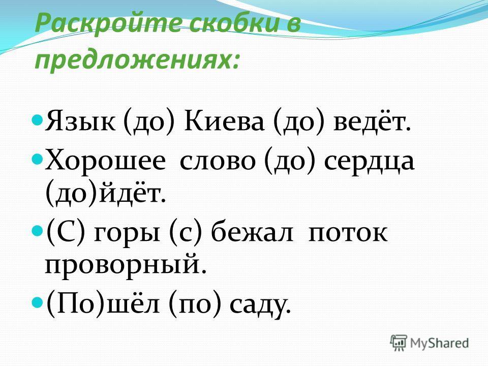 Раскройте скобки в предложениях: Язык (до) Киева (до) ведёт. Хорошее слово (до) сердца (до)йдёт. (С) горы (с) бежал поток проворный. (По)шёл (по) саду.