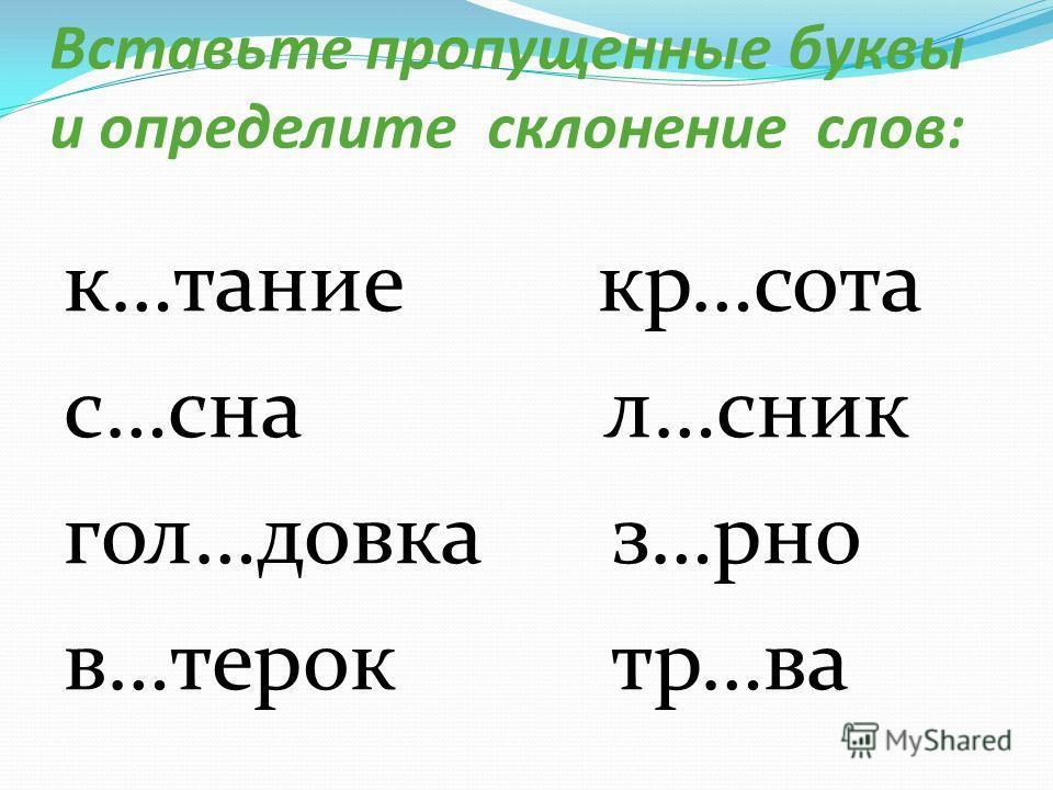 Вставьте пропущенные буквы и определите склонение слов: к…тание кр…сота с…сна л…сник гол…довка з…рно в…терок тр…ва