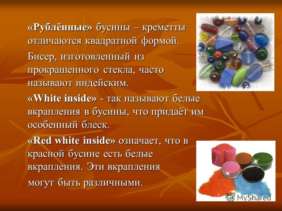 «Рублённые» бусины – креметты отличаются квадратной формой. Бисер, изготовленный из прокрашенного стекла, часто называют индейским. «White inside» - так называют белые вкрапления в бусины, что придаёт им особенный блеск. «Red white inside» означает,