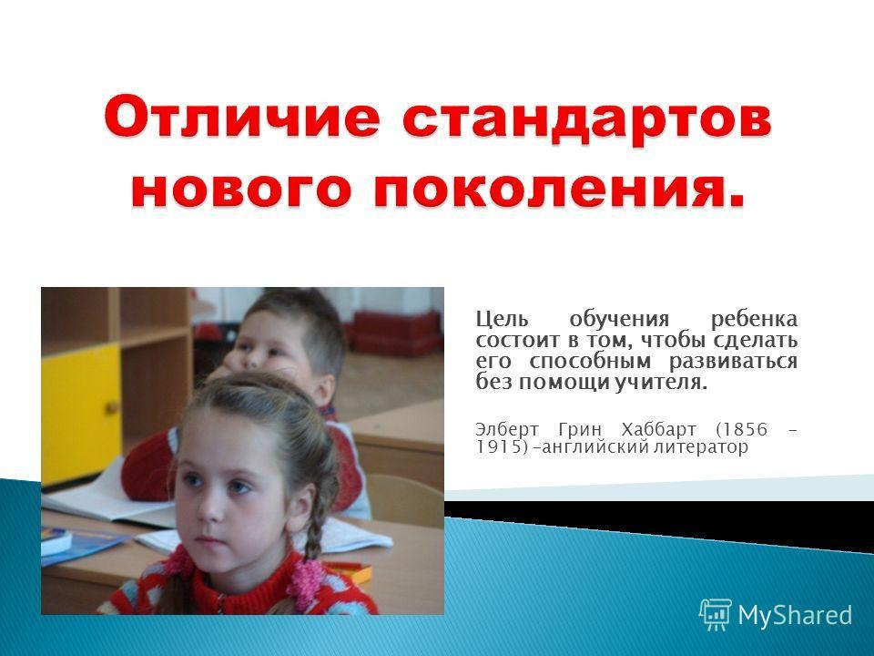 Цель обучения ребенка состоит в том, чтобы сделать его способным развиваться без помощи учителя. Элберт Грин Хаббарт (1856 - 1915) –английский литератор