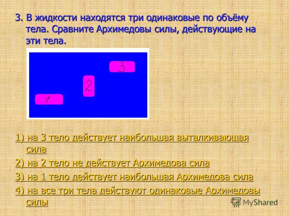 3. В жидкости находятся три одинаковые по объёму тела. Сравните Архимедовы силы, действующие на эти тела. 1) на 3 тело действует наибольшая выталкивающая сила 1) на 3 тело действует наибольшая выталкивающая сила 2) на 2 тело не действует Архимедова с