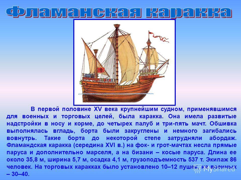 В первой половине XV века крупнейшим судном, применявшимся для военных и торговых целей, была каракка. Она имела развитые надстройки в носу и корме, до четырех палуб и три-пять мачт. Обшивка выполнялась вгладь, борта были закруглены и немного загибал