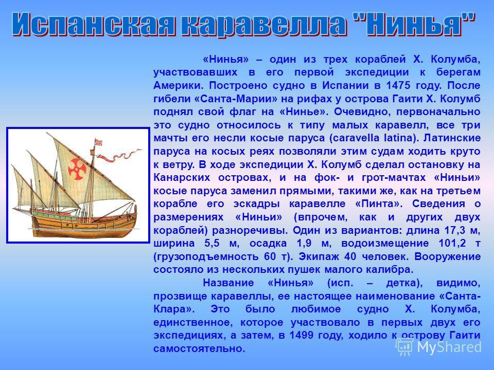 «Нинья» – один из трех кораблей X. Колумба, участвовавших в его первой экспедиции к берегам Америки. Построено судно в Испании в 1475 году. После гибели «Санта-Марии» на рифах у острова Гаити X. Колумб поднял свой флаг на «Нинье». Очевидно, первонача