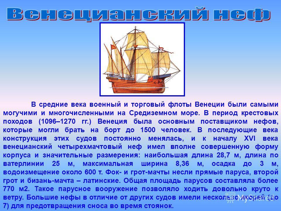 В средние века военный и торговый флоты Венеции были самыми могучими и многочисленными на Средиземном море. В период крестовых походов (1096–1270 гг.) Венеция была основным поставщиком нефов, которые могли брать на борт до 1500 человек. В последующие