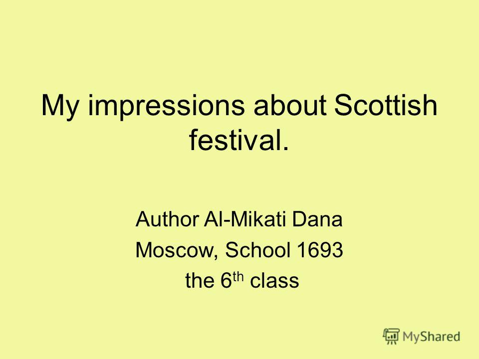 My impressions about Scottish festival. Author Al-Mikati Dana Moscow, School 1693 the 6 th class