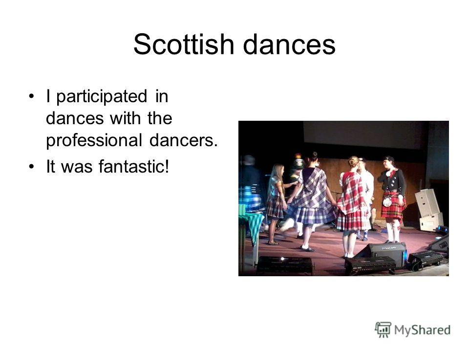 Scottish dances I participated in dances with the professional dancers. It was fantastic!