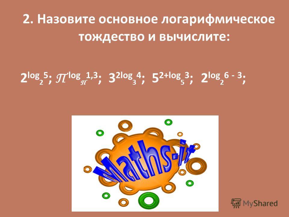 2. Назовите основное логарифмическое тождество и вычислите: 2 log 2 5 ; П log П 1,3 ; 3 2log 3 4 ; 5 2+log 5 3 ; 2 lоg 2 6 - 3 ;