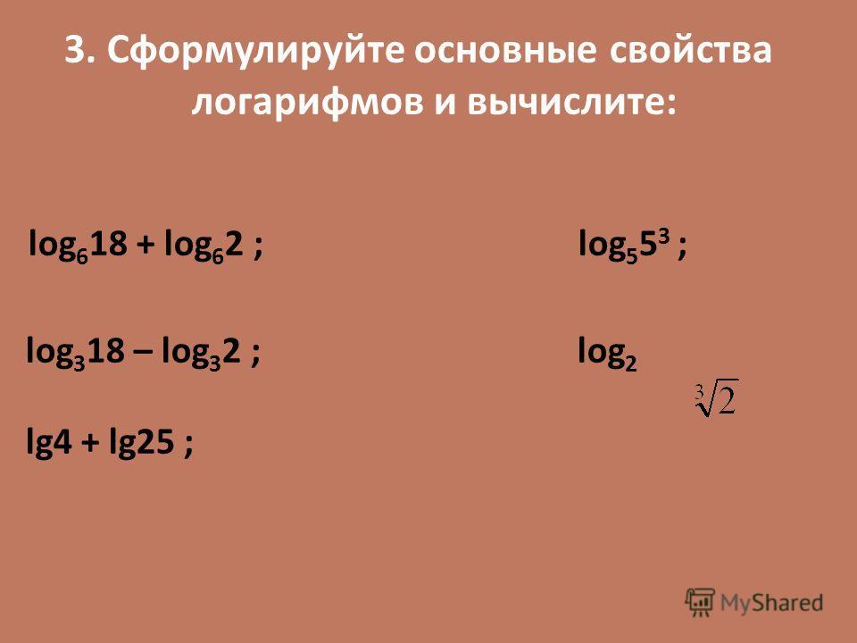 3. Сформулируйте основные свойства логарифмов и вычислите: log 6 18 + log 6 2 ; log 5 5 3 ; log 3 18 – log 3 2 ; log 2 lg4 + lg25 ;