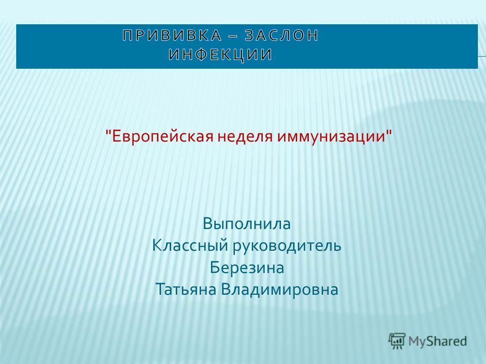 Европейская неделя иммунизации Выполнила Классный руководитель Березина Татьяна Владимировна