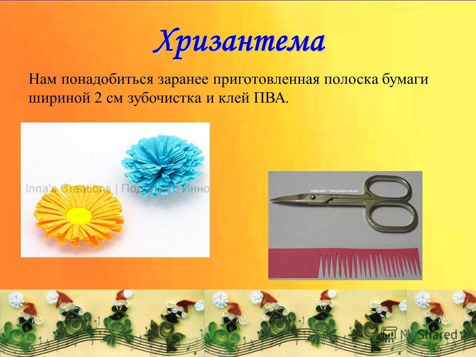 Хризантема Нам понадобиться заранее приготовленная полоска бумаги шириной 2 см зубочистка и клей ПВА.