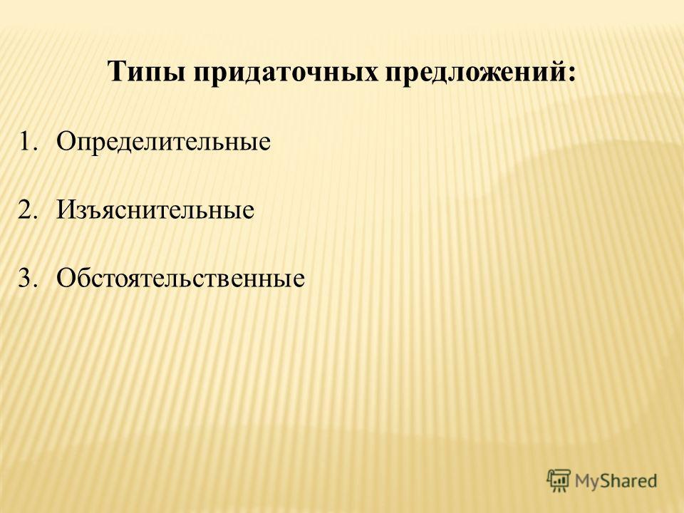 Типы придаточных предложений: 1.Определительные 2.Изъяснительные 3.Обстоятельственные