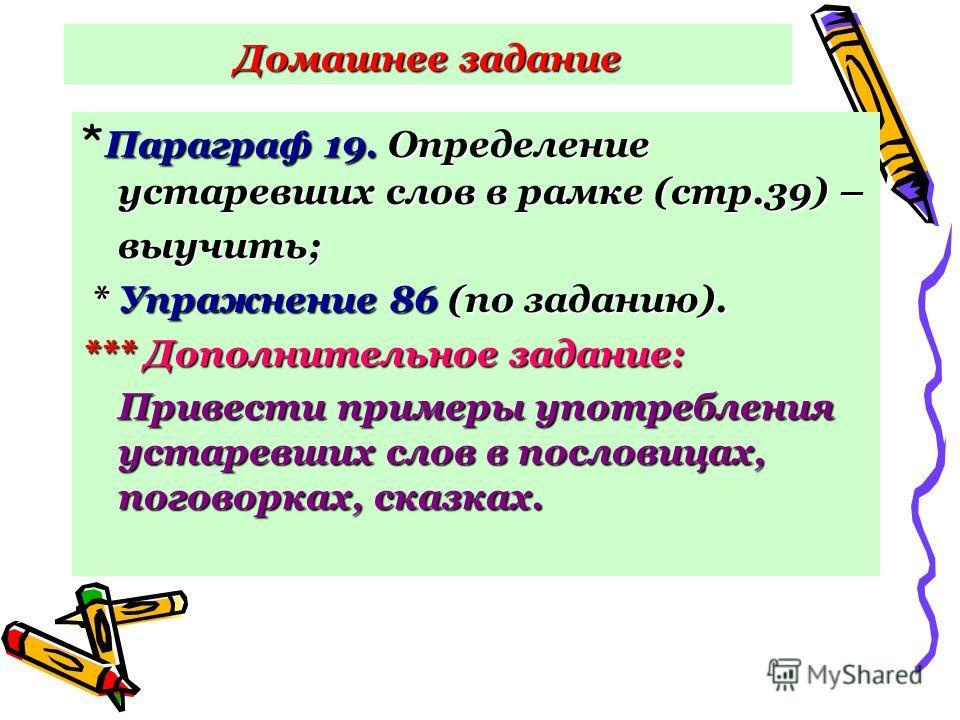 Домашнее задание Параграф 19. Определение устаревших слов в рамке (стр.39) – * Параграф 19. Определение устаревших слов в рамке (стр.39) –выучить; * Упражнение 86 (по заданию). * Упражнение 86 (по заданию). *** Дополнительное задание: Привести пример