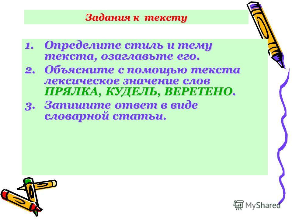 Задания к тексту 1.Определите стиль и тему текста, озаглавьте его. 2.Объясните с помощью текста лексическое значение слов ПРЯЛКА, КУДЕЛЬ, ВЕРЕТЕНО. 3.Запишите ответ в виде словарной статьи.