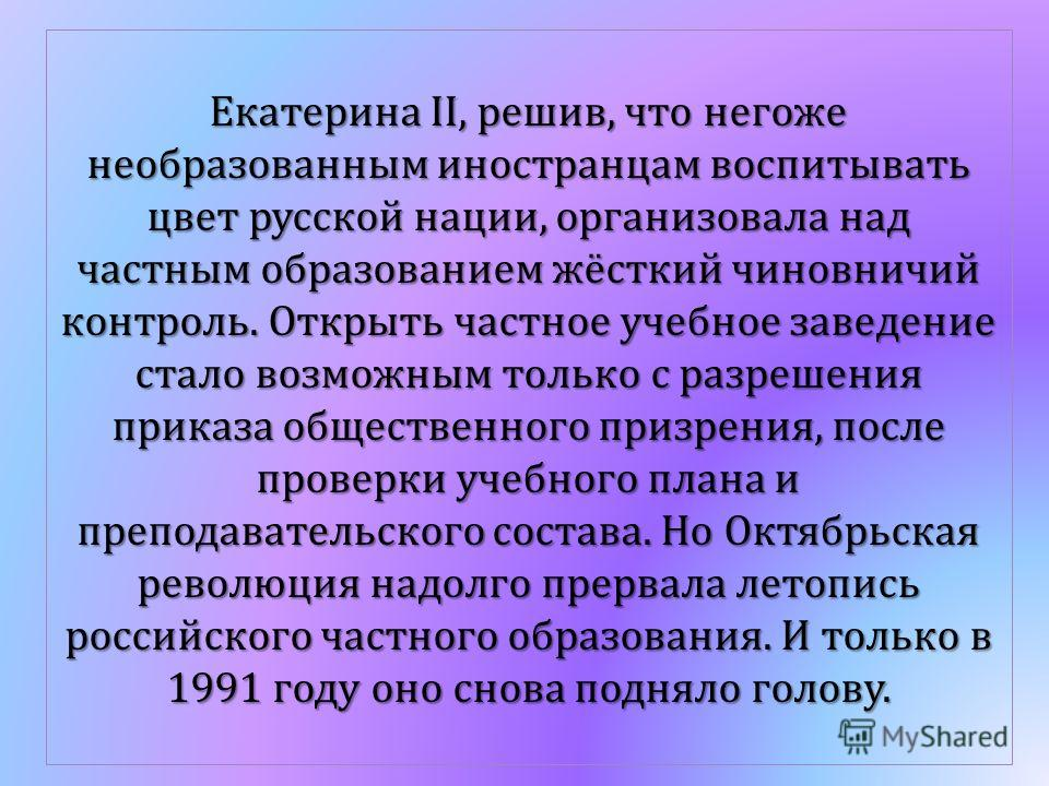 Екатерина II, решив, что негоже необразованным иностранцам воспитывать цвет русской нации, организовала над частным образованием жёсткий чиновничий контроль. Открыть частное учебное заведение стало возможным только с разрешения приказа общественного