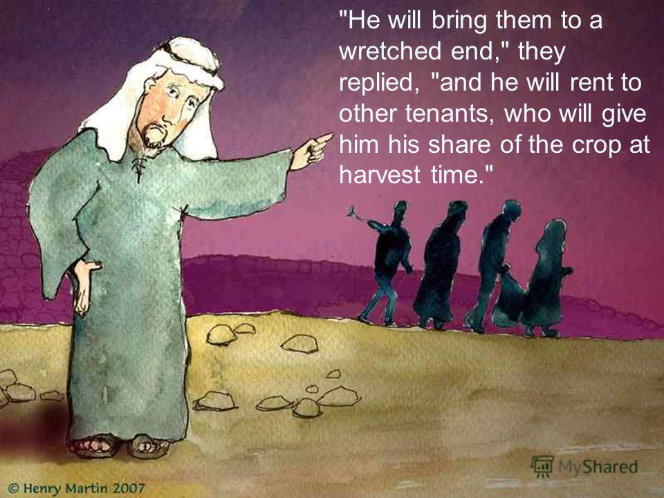He will bring them to a wretched end, they replied, and he will rent to other tenants, who will give him his share of the crop at harvest time.