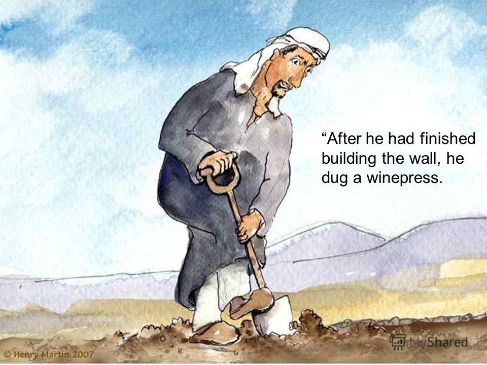 After he had finished building the wall, he dug a winepress.