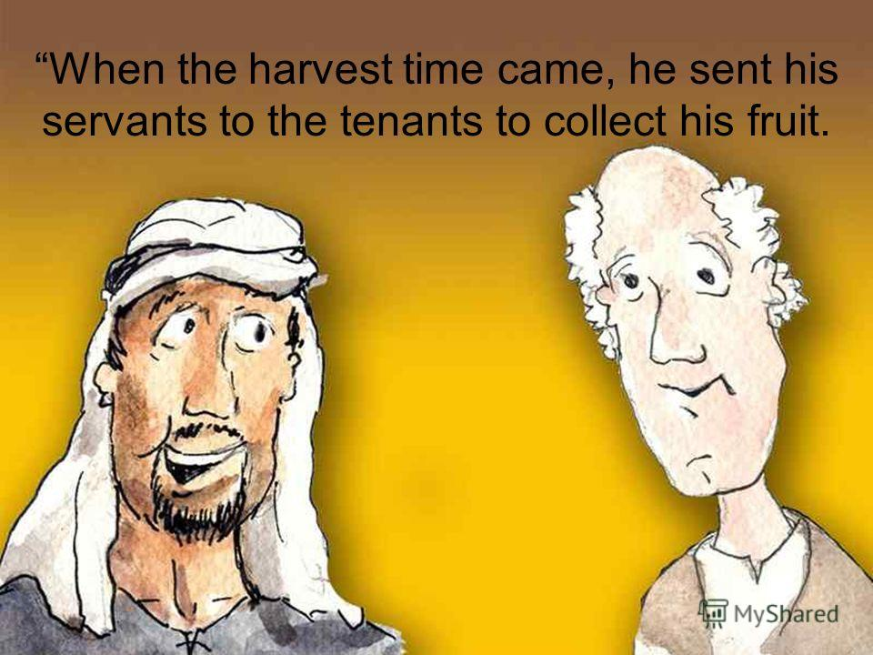 When the harvest time came, he sent his servants to the tenants to collect his fruit.