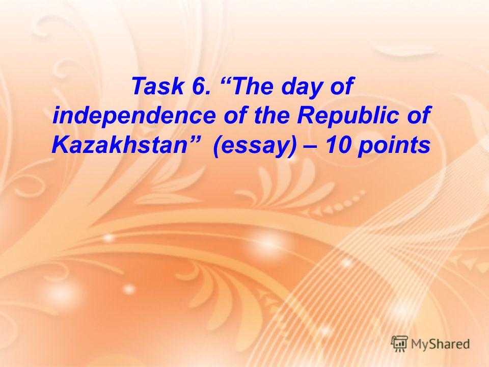 Task 6. The day of independence of the Republic of Kazakhstan (essay) – 10 points