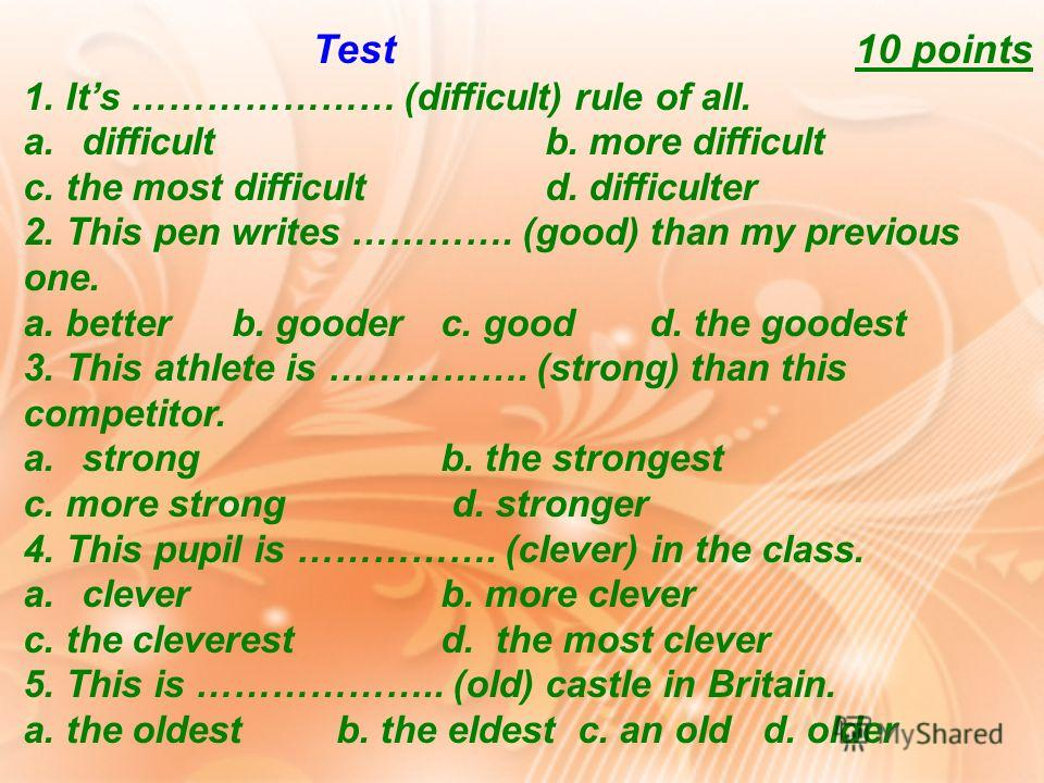 Test 10 points 1. Its ………………… (difficult) rule of all. a.difficultb. more difficult c. the most difficultd. difficulter 2. This pen writes …………. (good) than my previous one. a. betterb. gooderc. goodd. the goodest 3. This athlete is ……………. (strong) t