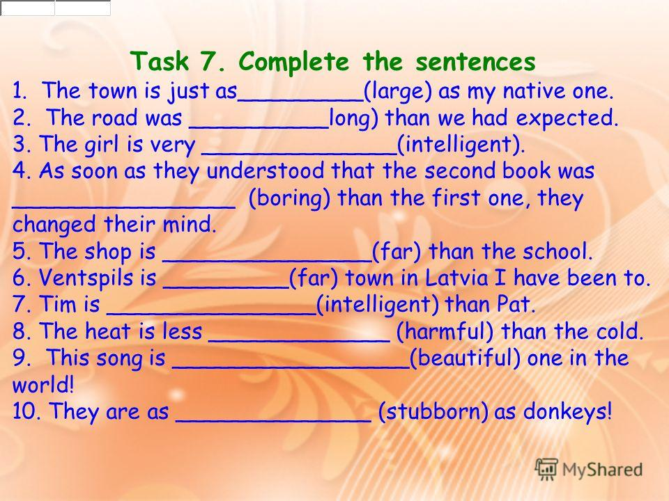 Task 7. Complete the sentences 1. The town is just as_________(large) as my native one. 2. The road was __________long) than we had expected. 3. The girl is very ______________(intelligent). 4. As soon as they understood that the second book was ____