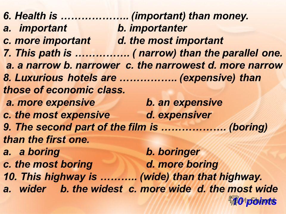 6. Health is ……………….. (important) than money. a.importantb. importanter c. more important d. the most important 7. This path is ……………. ( narrow) than the parallel one. a. a narrow b. narrower c. the narrowest d. more narrow 8. Luxurious hotels are ……