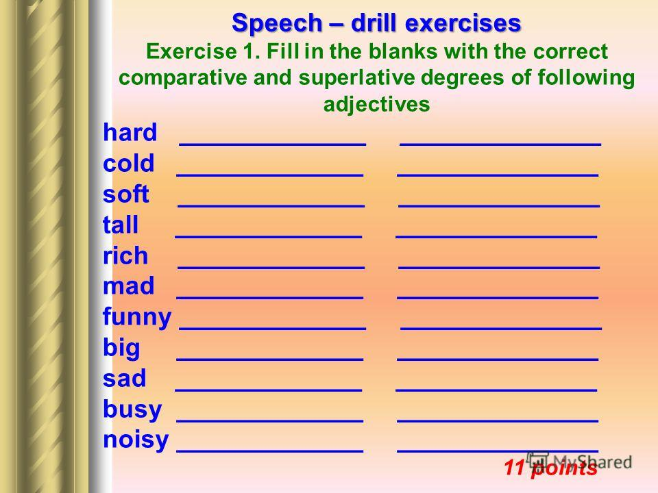Speech – drill exercises Exercise 1. Fill in the blanks with the correct comparative and superlative degrees of following adjectives hard _____________ ______________ cold _____________ ______________ soft _____________ ______________ tall __________