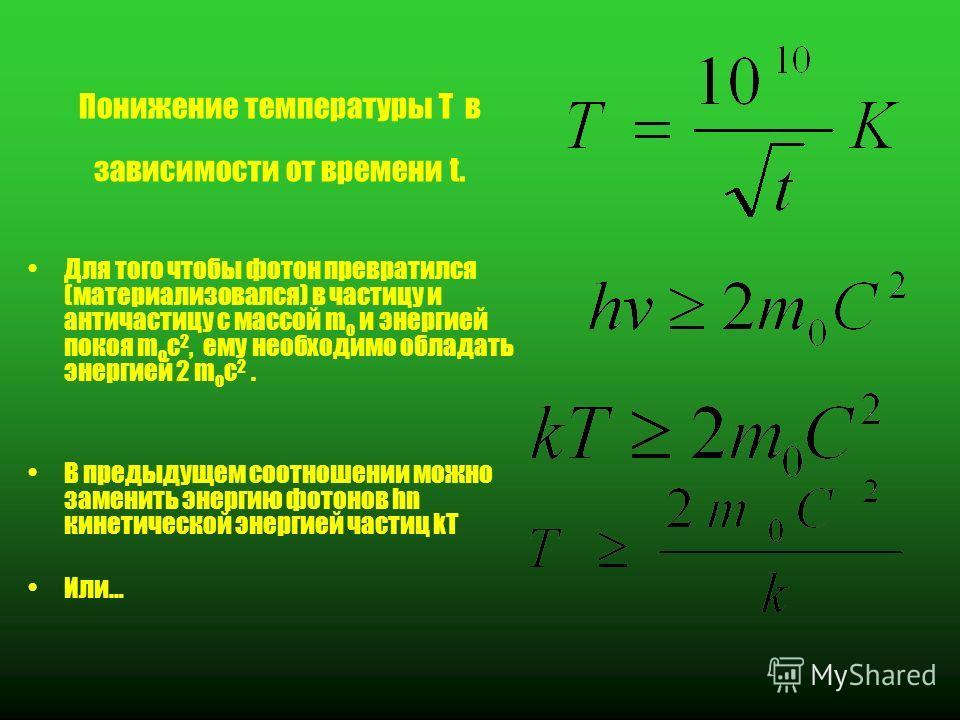 Понижение температуры T в зависимости от времени t. Для того чтобы фотон превратился (материализовался) в частицу и античастицу с массой m o и энергией покоя m o c 2, ему необходимо обладать энергией 2 m o c 2. В предыдущем соотношении можно заменить