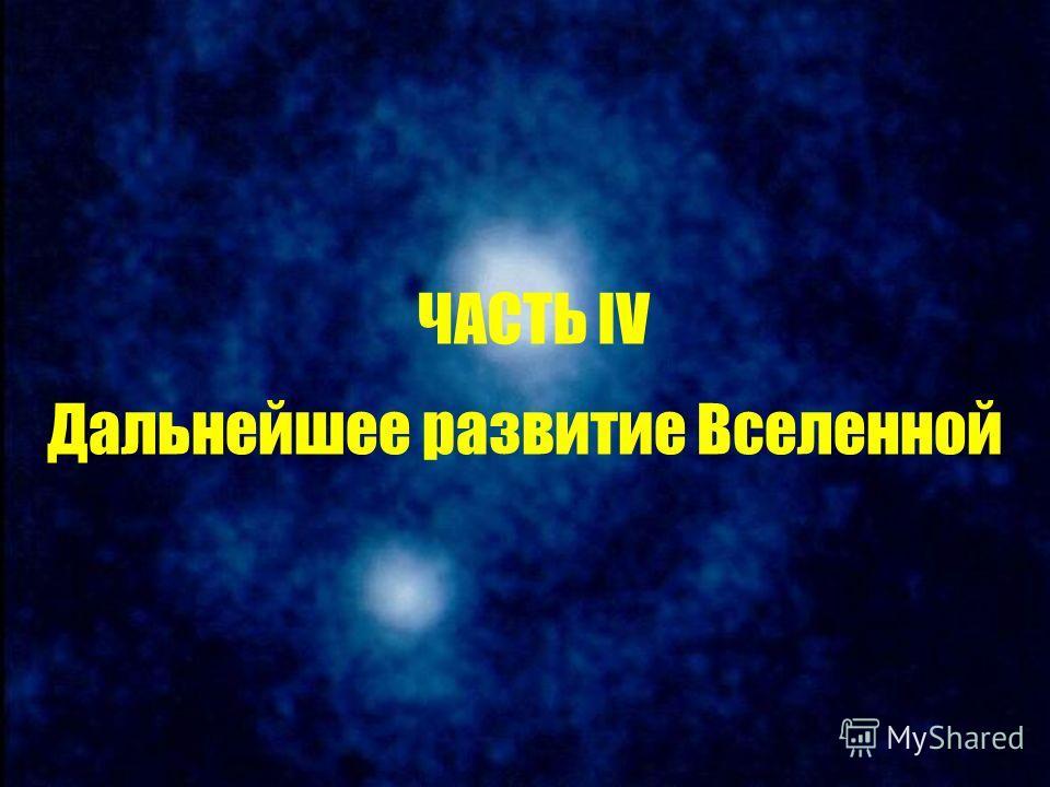 ЧАСТЬ IV Дальнейшее развитие Вселенной