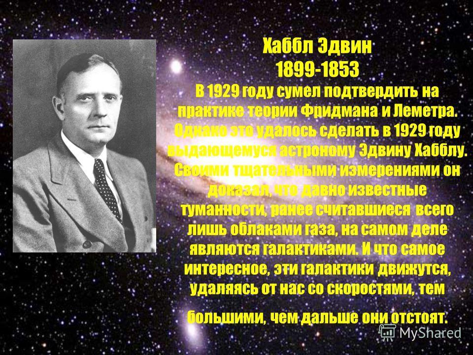 Хаббл Эдвин 1899-1853 В 1929 году сумел подтвердить на практике теории Фридмана и Леметра. Однако это удалось сделать в 1929 году выдающемуся астроному Эдвину Хабблу. Своими тщательными измерениями он доказал, что давно известные туманности, ранее сч