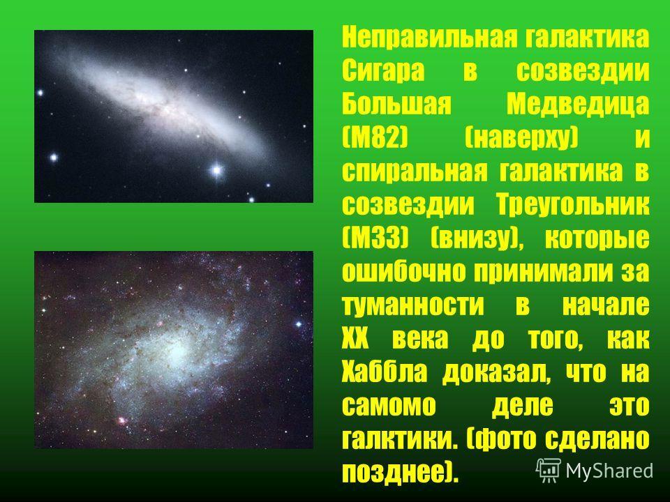 Неправильная галактика Сигара в созвездии Большая Медведица (M82) (наверху) и спиральная галактика в созвездии Треугольник (M33) (внизу), которые ошибочно принимали за туманности в начале ХХ века до того, как Хаббла доказал, что на самомо деле это га