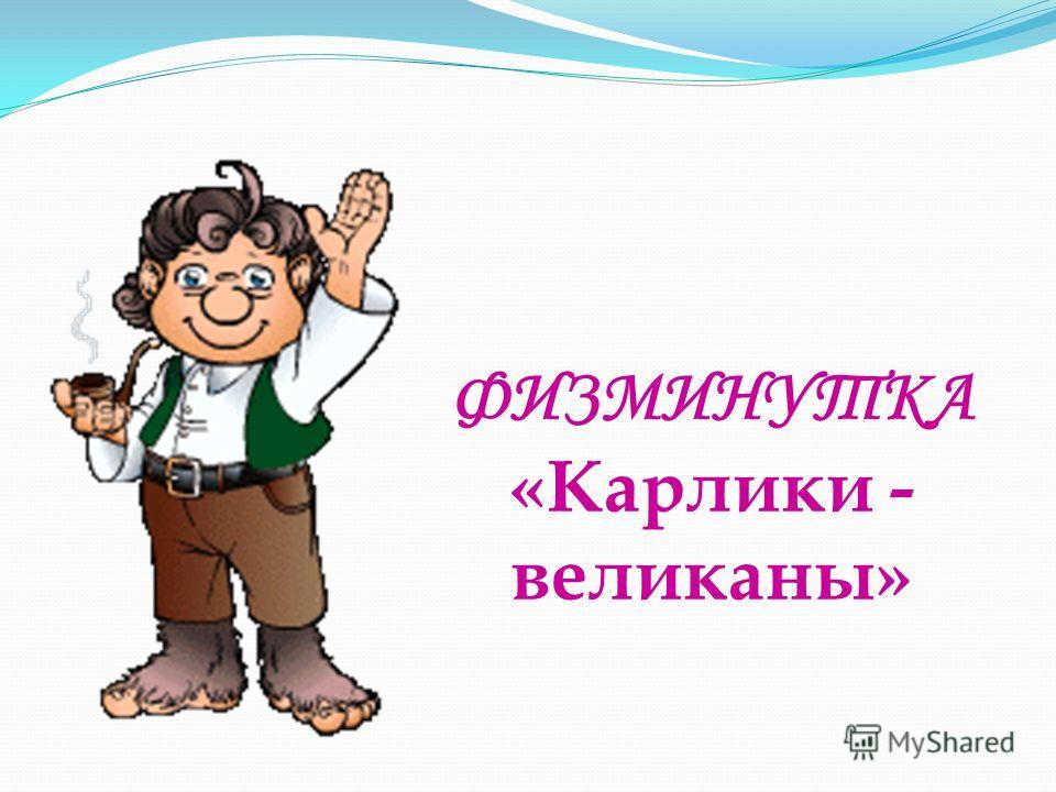 ФИЗМИНУТКА «Карлики - великаны»