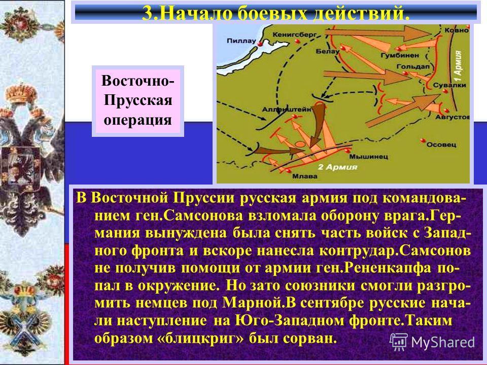 В Восточной Пруссии русская армия под командова- нием ген.Самсонова взломала оборону врага.Гер- мания вынуждена была снять часть войск с Запад- ного фронта и вскоре нанесла контрудар.Самсонов не получив помощи от армии ген.Рененкапфа по- пал в окруже