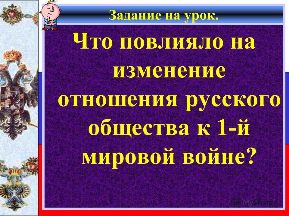 Задание на урок. Что повлияло на изменение отношения русского общества к 1-й мировой войне?
