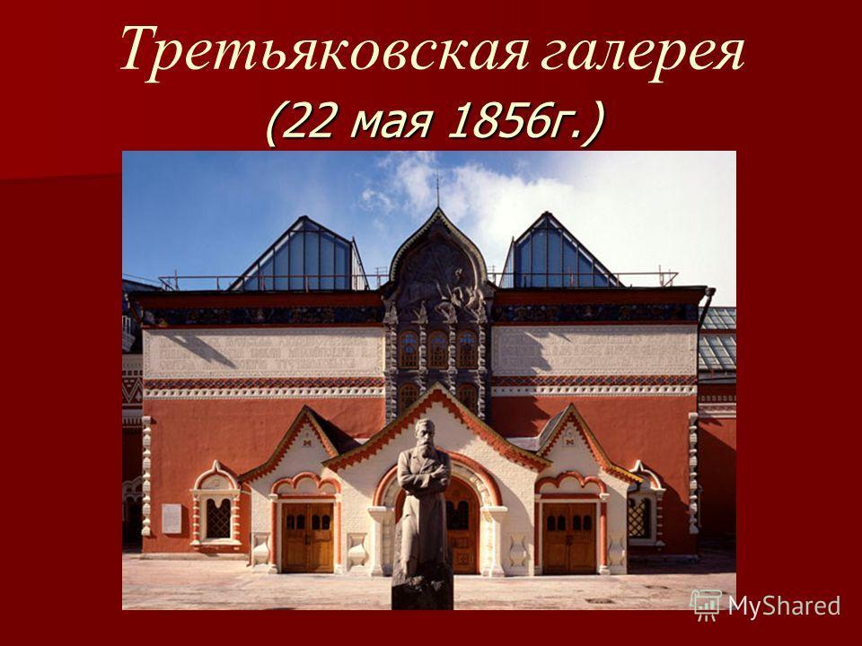 (22 мая 1856г.) Третьяковская галерея (22 мая 1856г.)