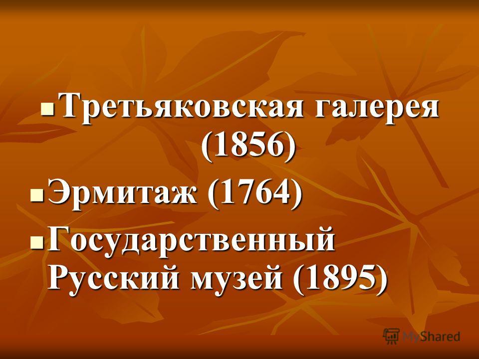 Третьяковская галерея (1856) Третьяковская галерея (1856) Эрмитаж (1764) Эрмитаж (1764) Государственный Русский музей (1895) Государственный Русский музей (1895)