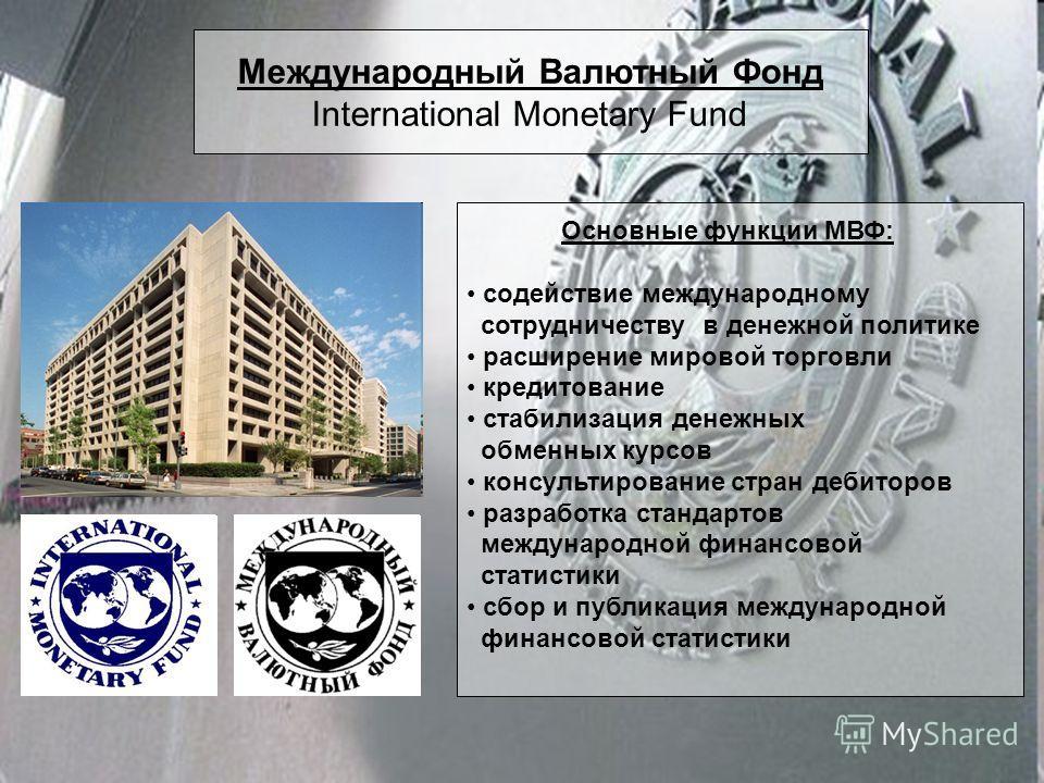 Международный Валютный Фонд International Monetary Fund Основные функции МВФ: содействие международному сотрудничеству в денежной политике расширение мировой торговли кредитование стабилизация денежных обменных курсов консультирование стран дебиторов