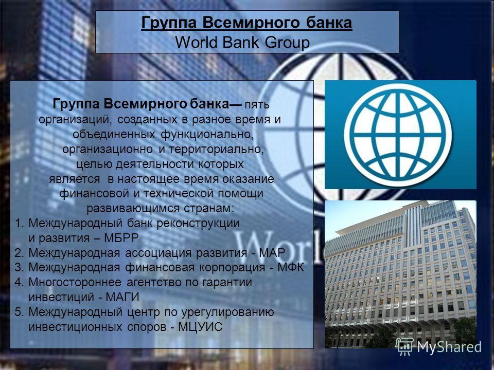 Группа Всемирного банка World Bank Group Группа Всемирного банка пять организаций, созданных в разное время и объединенных функционально, организационно и территориально, целью деятельности которых является в настоящее время оказание финансовой и тех