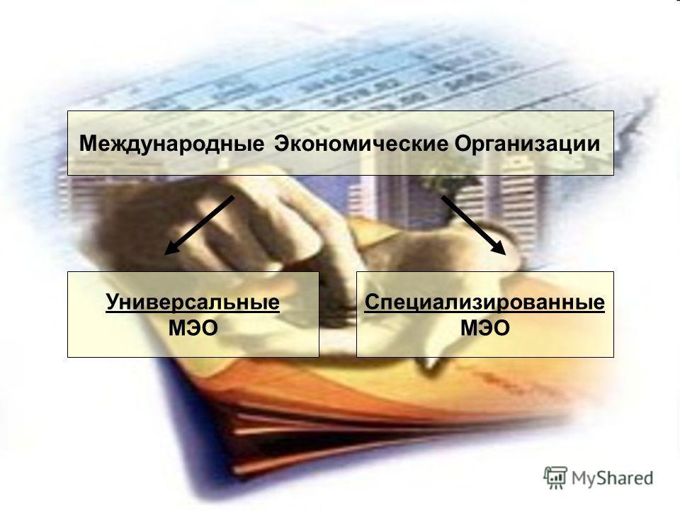 Международные Экономические Организации Универсальные МЭО Специализированные МЭО