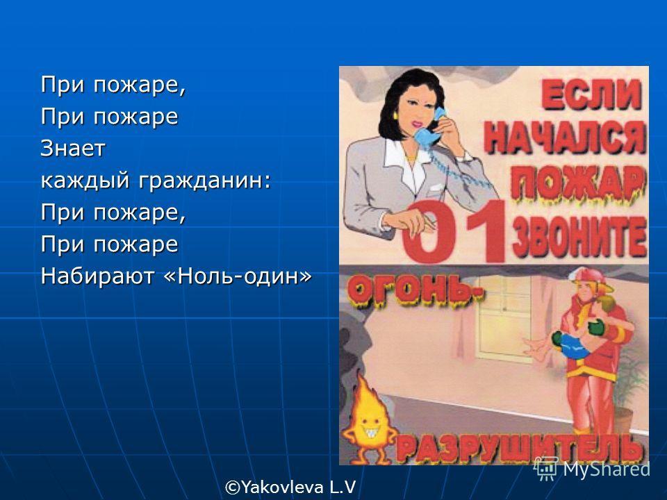 При пожаре, При пожаре Знает каждый гражданин: При пожаре, При пожаре Набирают «Ноль-один» ©Yakovleva L.V