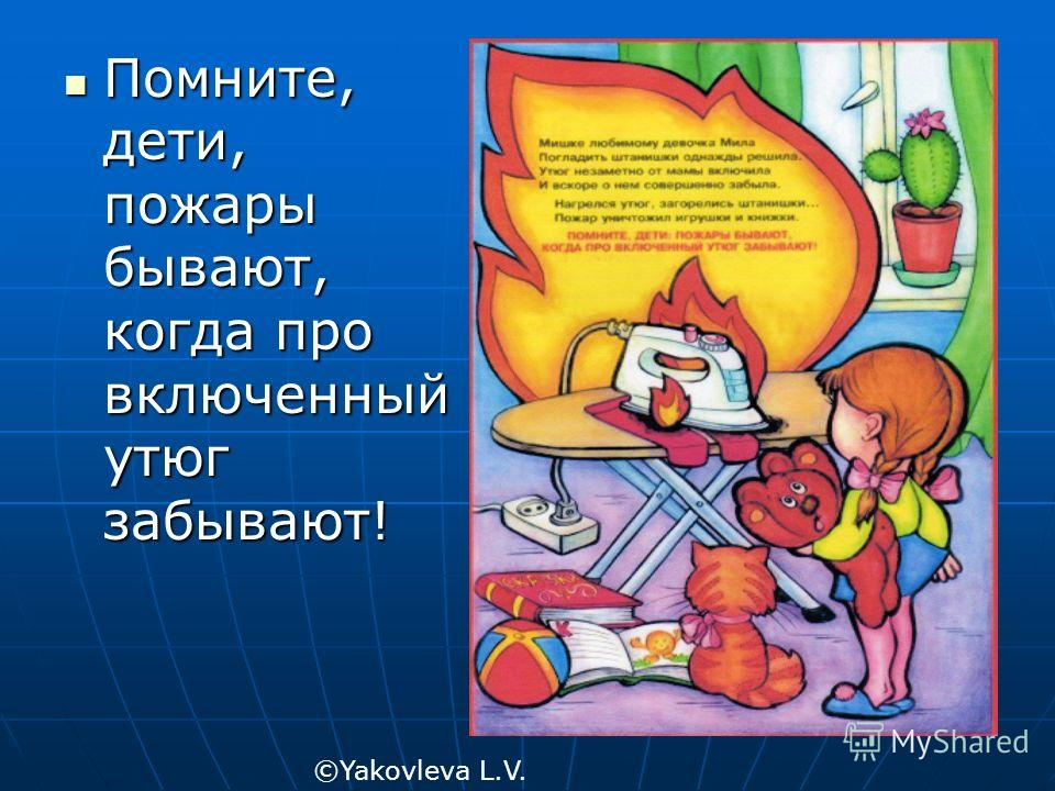 Помните, дети, пожары бывают, когда про включенный утюг забывают! Помните, дети, пожары бывают, когда про включенный утюг забывают! ©Yakovleva L.V.