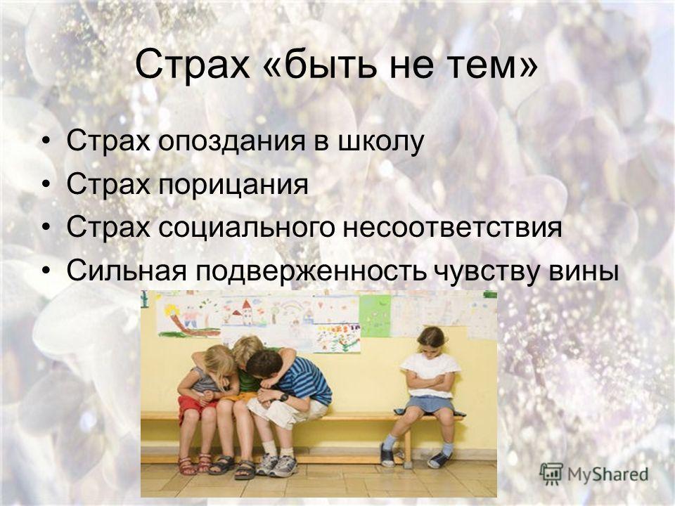 Страх «быть не тем» Страх опоздания в школу Страх порицания Страх социального несоответствия Сильная подверженность чувству вины