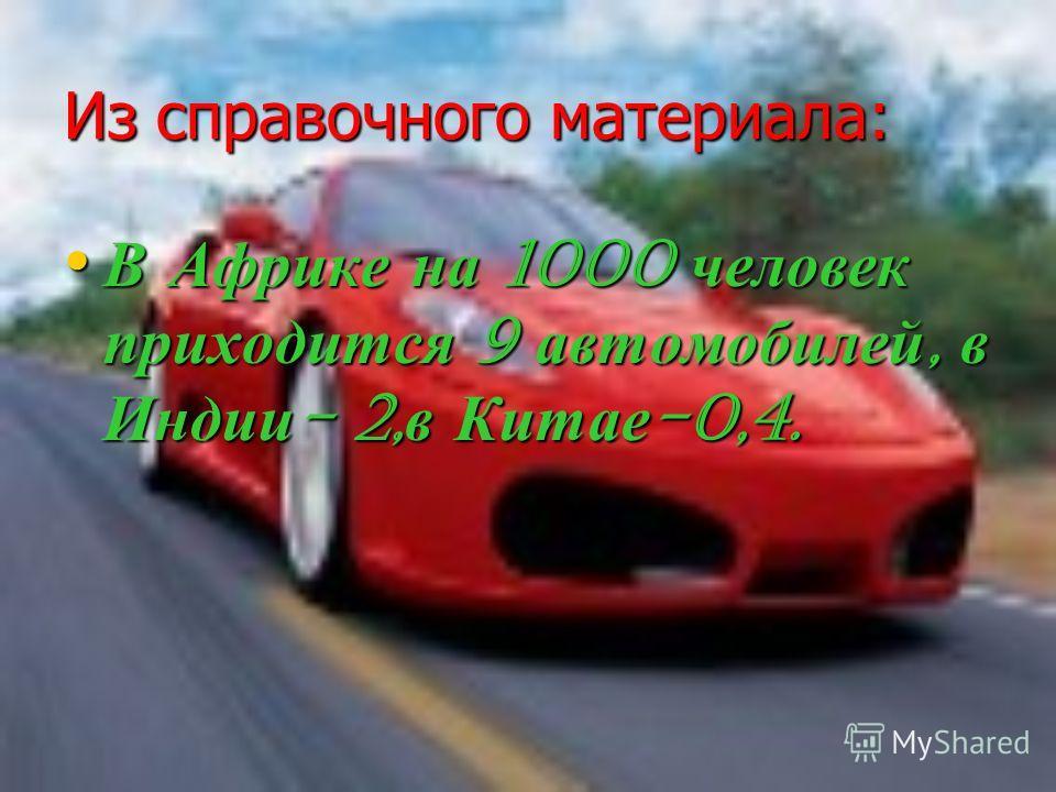Из справочного материала: В Африке на 1000 человек приходится 9 автомобилей, в Индии- 2,в Китае-0,4.