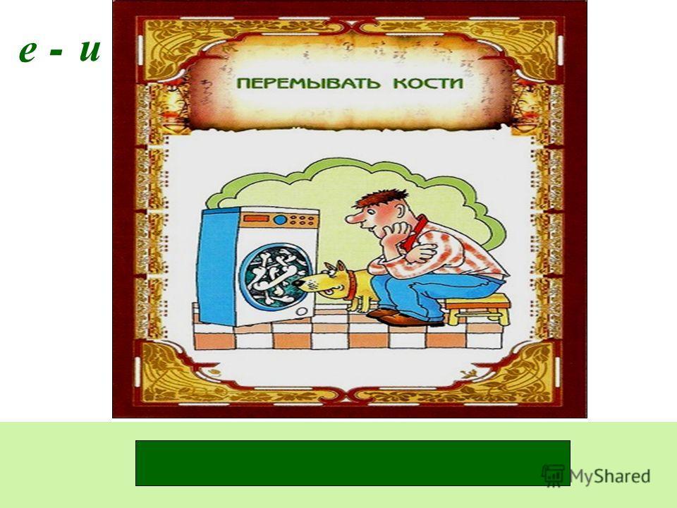 - и Перемыва_т кости. е