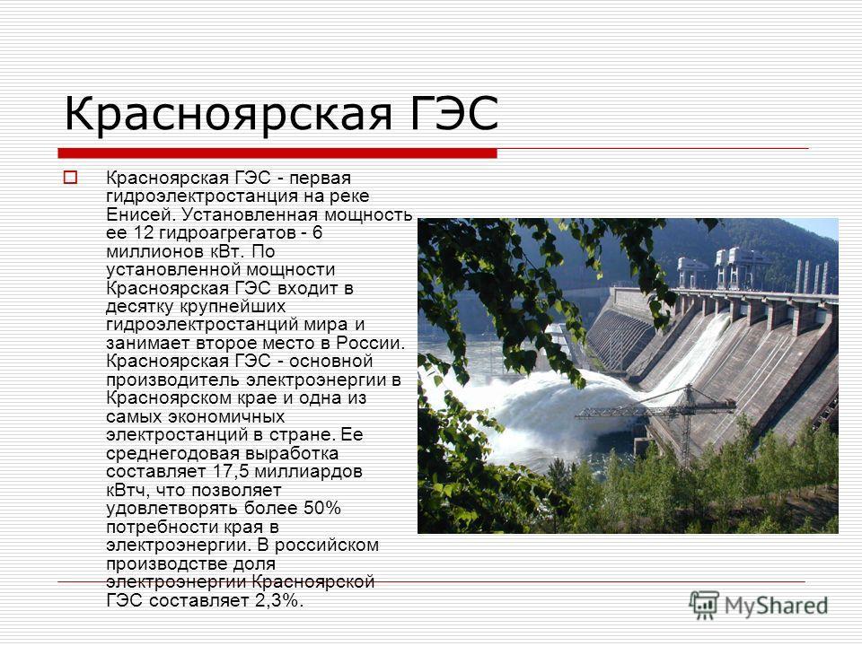 Красноярская ГЭС Красноярская ГЭС - первая гидроэлектростанция на реке Енисей. Установленная мощность ее 12 гидроагрегатов - 6 миллионов кВт. По установленной мощности Красноярская ГЭС входит в десятку крупнейших гидроэлектростанций мира и занимает в