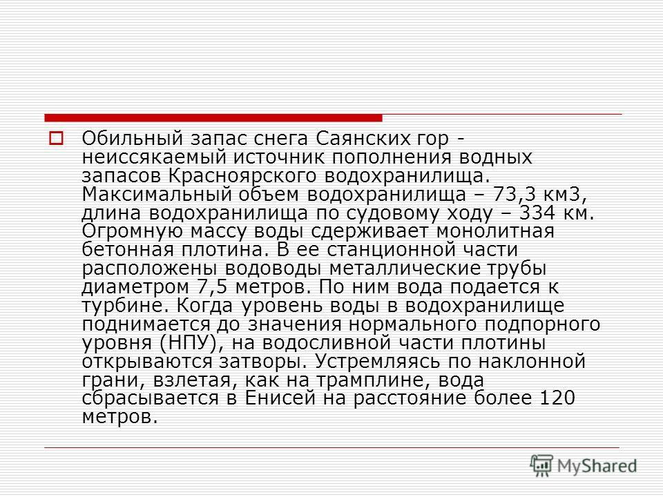 Обильный запас снега Саянских гор - неиссякаемый источник пополнения водных запасов Красноярского водохранилища. Максимальный объем водохранилища – 73,3 км3, длина водохранилища по судовому ходу – 334 км. Огромную массу воды сдерживает монолитная бет
