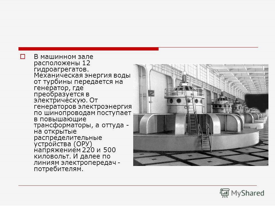В машинном зале расположены 12 гидроагрегатов. Механическая энергия воды от турбины передается на генератор, где преобразуется в электрическую. От генераторов электроэнергия по шинопроводам поступает в повышающие трансформаторы, а оттуда - на открыты
