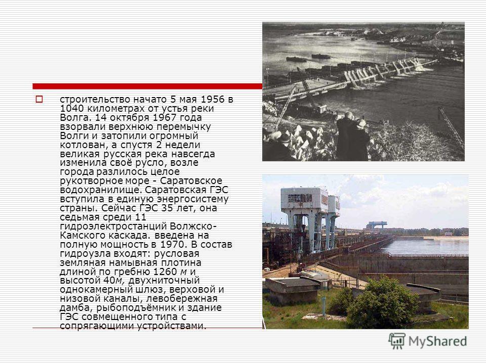 строительство начато 5 мая 1956 в 1040 километрах от уcтья реки Волга. 14 октября 1967 года взорвали верхнюю перемычку Волги и затопили огромный котлован, а спустя 2 недели великая русская река навсегда изменила cвоё русло, возле города разлилось цел