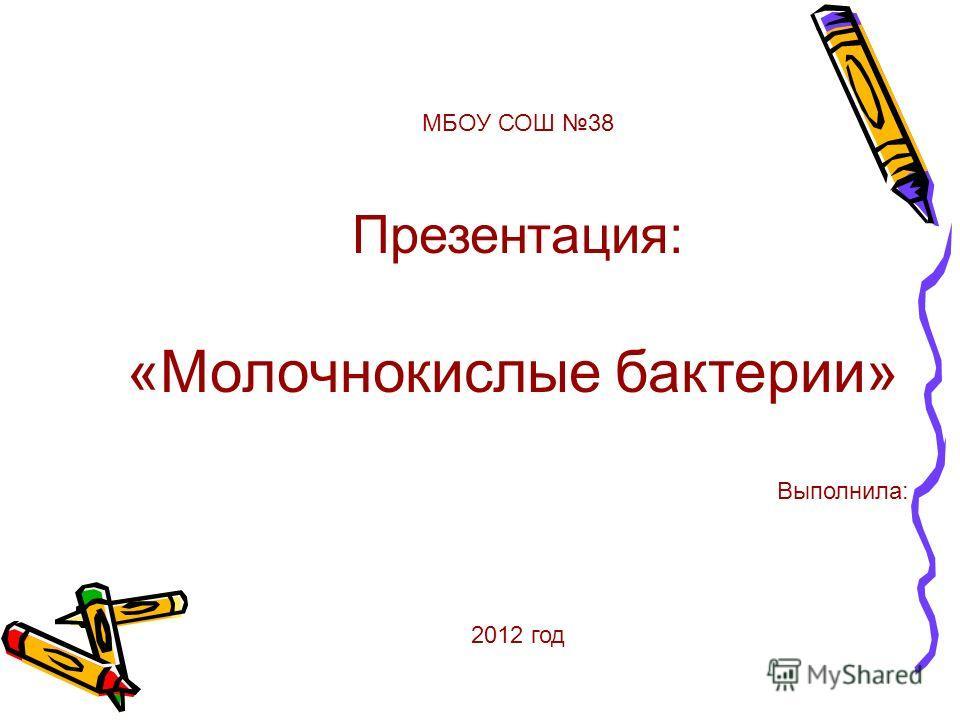 МБОУ СОШ 38 Презентация: «Молочнокислые бактерии» Выполнила: 2012 год