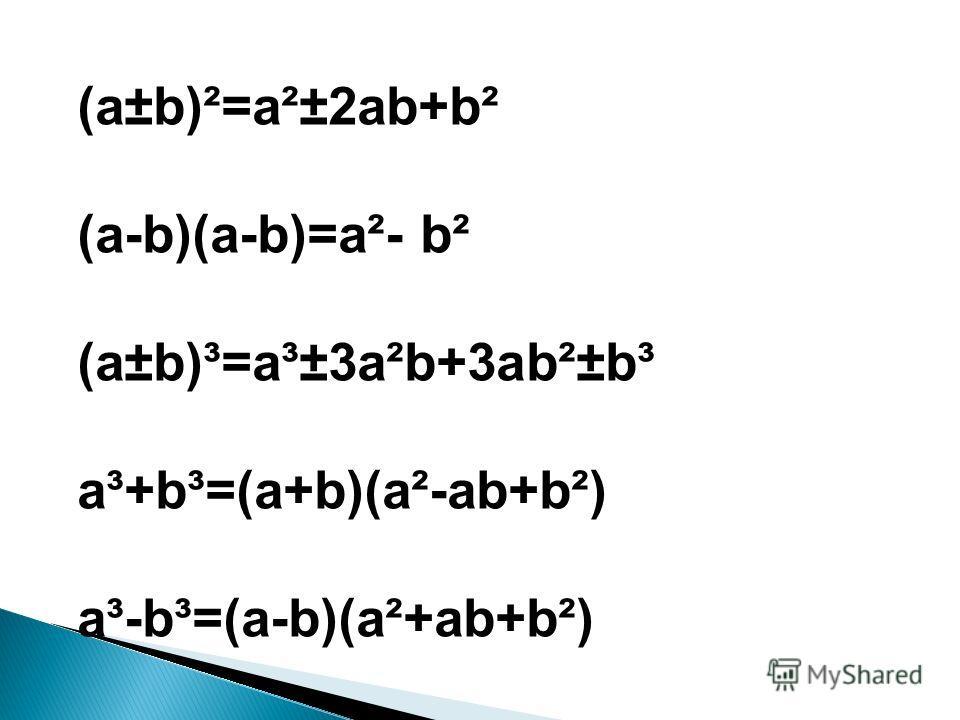 (a±b)²=a²±2ab+b² (a-b)(a-b)=a²- b² (a±b)³=a³±3a²b+3ab²±b³ a³+b³=(a+b)(a²-ab+b²) a³-b³=(a-b)(a²+ab+b²)